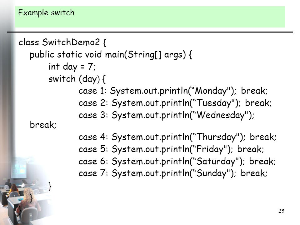 public static void main(String[] args) { int day = 7; switch (day) {